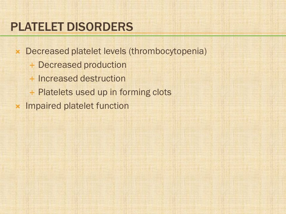 PLATELET DISORDERS  Decreased platelet levels (thrombocytopenia)  Decreased production  Increased destruction  Platelets used up in forming clots  Impaired platelet function