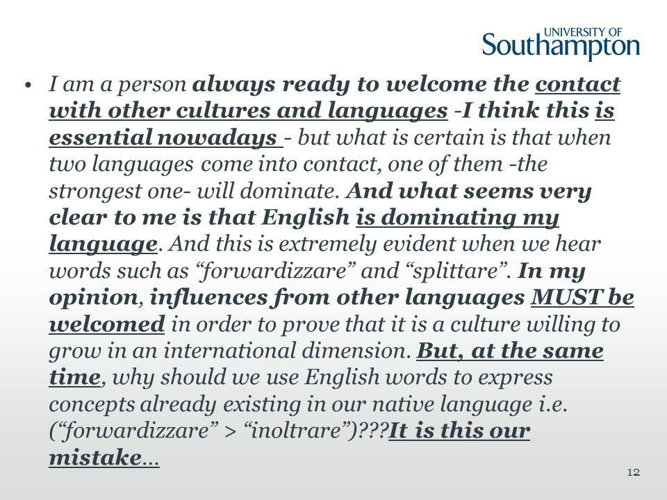 I am a person always ready to welcome the contact with other cultures and languages -I think this is essential nowadays - but what is certain is that when two languages come into contact, one of them -the strongest one- will dominate.