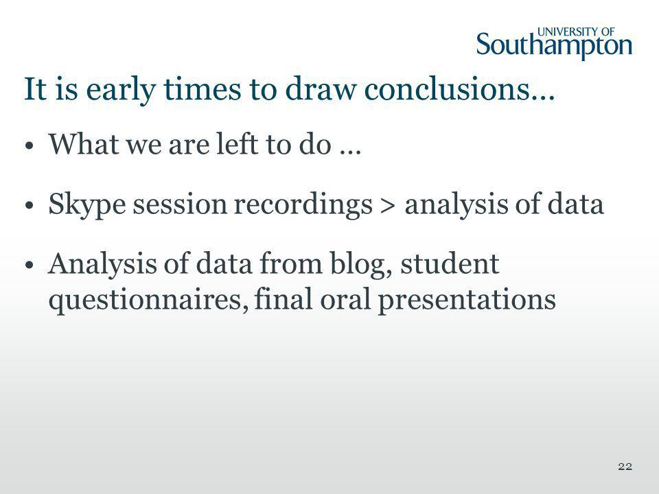 It is early times to draw conclusions… What we are left to do … Skype session recordings > analysis of data Analysis of data from blog, student questionnaires, final oral presentations 22