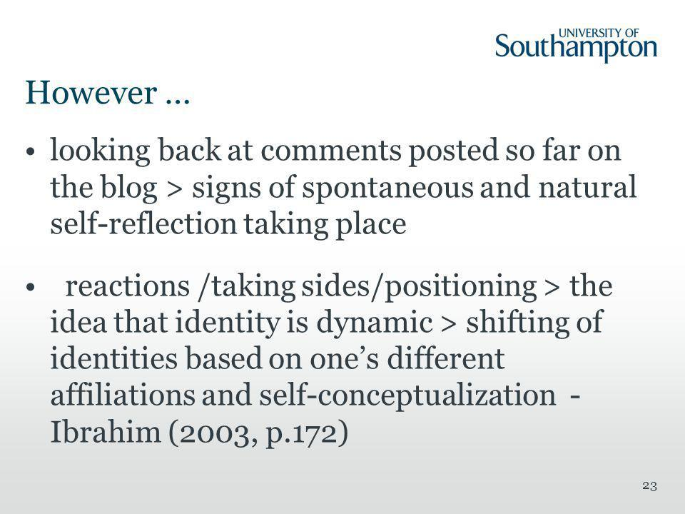 However … 23 looking back at comments posted so far on the blog > signs of spontaneous and natural self-reflection taking place reactions /taking sides/positioning > the idea that identity is dynamic > shifting of identities based on one's different affiliations and self-conceptualization - Ibrahim (2003, p.172)