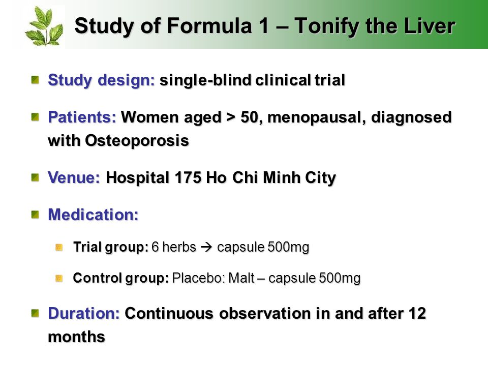 Study of Formula 1 – Tonify the Liver Study design: single-blind clinical trial Patients: Women aged > 50, menopausal, diagnosed with Osteoporosis Venue: Hospital 175 Ho Chi Minh City Medication: Trial group: 6 herbs  capsule 500mg Control group: Placebo: Malt – capsule 500mg Duration: Continuous observation in and after 12 months