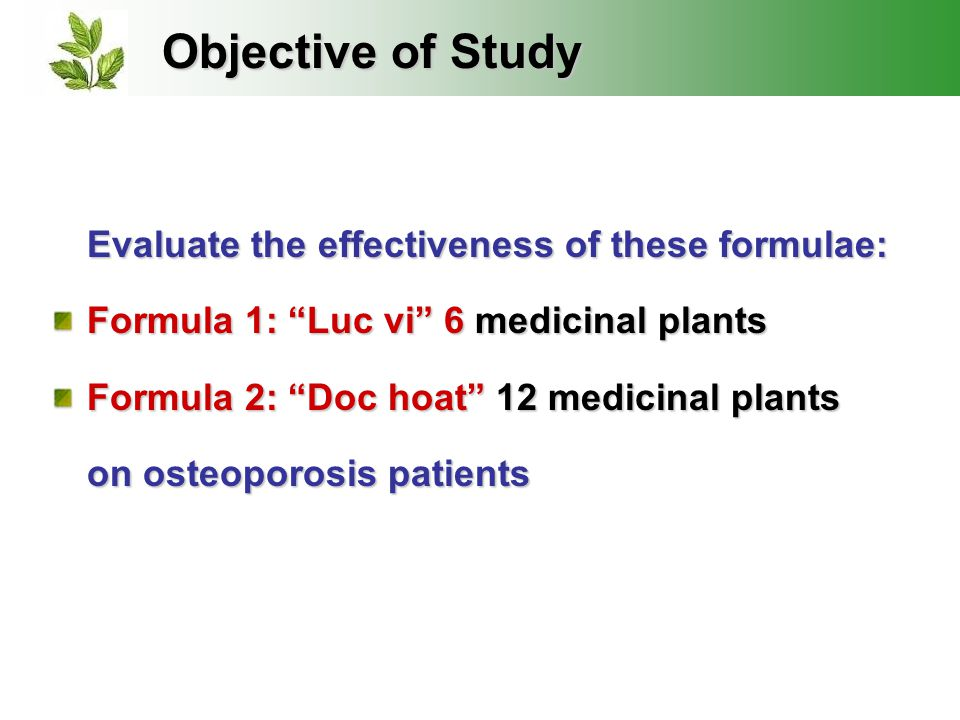 Objective of Study Evaluate the effectiveness of these formulae: Formula 1: Luc vi 6 medicinal plants Formula 2: Doc hoat 12 medicinal plants on osteoporosis patients