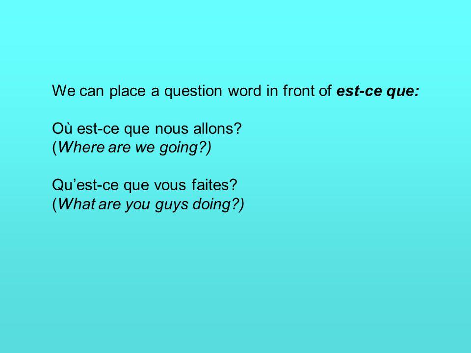 We can place a question word in front of est-ce que: Où est-ce que nous allons.