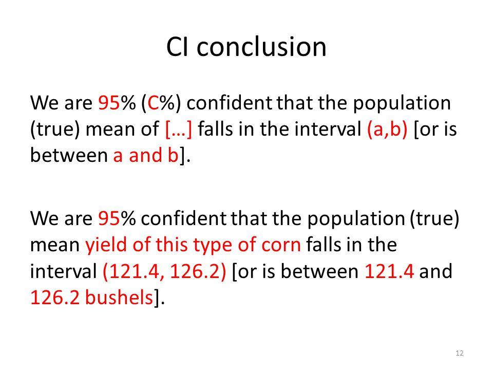 CI conclusion We are 95% (C%) confident that the population (true) mean of […] falls in the interval (a,b) [or is between a and b].