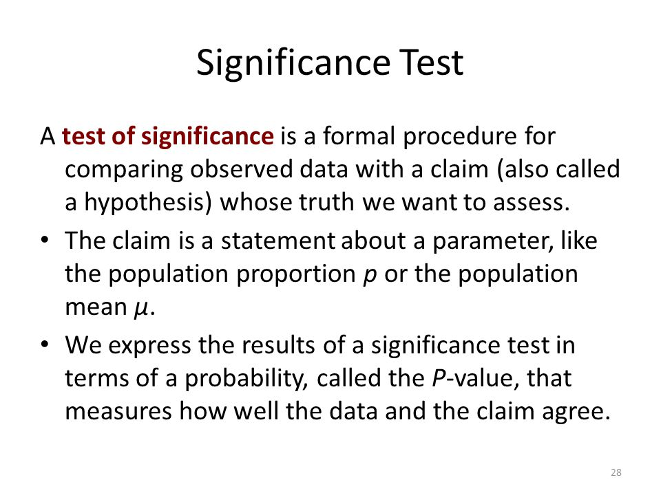 Significance Test A test of significance is a formal procedure for comparing observed data with a claim (also called a hypothesis) whose truth we want to assess.