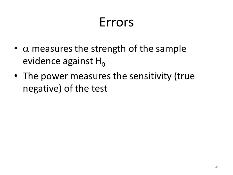 Errors  measures the strength of the sample evidence against H 0 The power measures the sensitivity (true negative) of the test 45