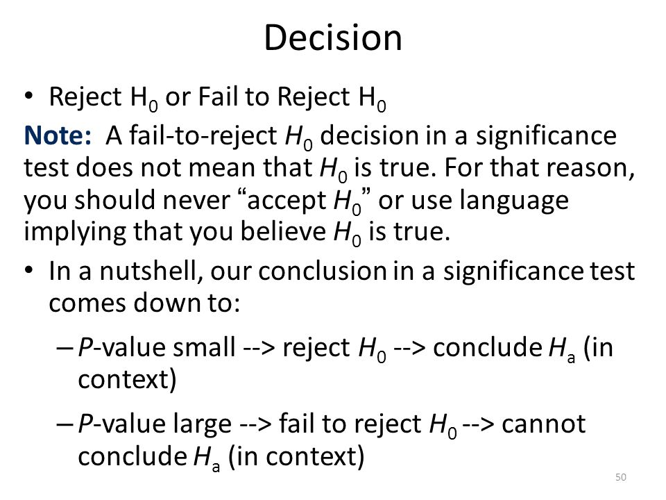 Decision Reject H 0 or Fail to Reject H 0 Note: A fail-to-reject H 0 decision in a significance test does not mean that H 0 is true.