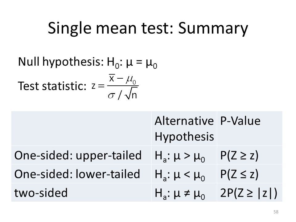Single mean test: Summary Null hypothesis: H 0 : μ = μ 0 Test statistic: Alternative Hypothesis P-Value One-sided: upper-tailedH a : μ > μ 0 P(Z ≥ z) One-sided: lower-tailedH a : μ < μ 0 P(Z ≤ z) two-sidedH a : μ ≠ μ 0 2P(Z ≥ |z|) 58