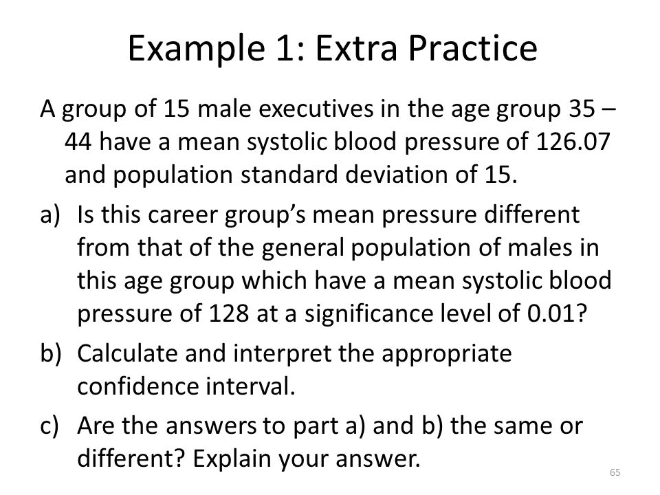 Example 1: Extra Practice A group of 15 male executives in the age group 35 – 44 have a mean systolic blood pressure of 126.07 and population standard deviation of 15.