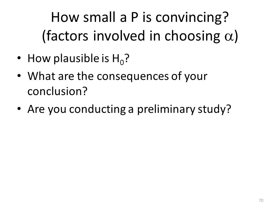 How small a P is convincing.(factors involved in choosing  ) How plausible is H 0 .
