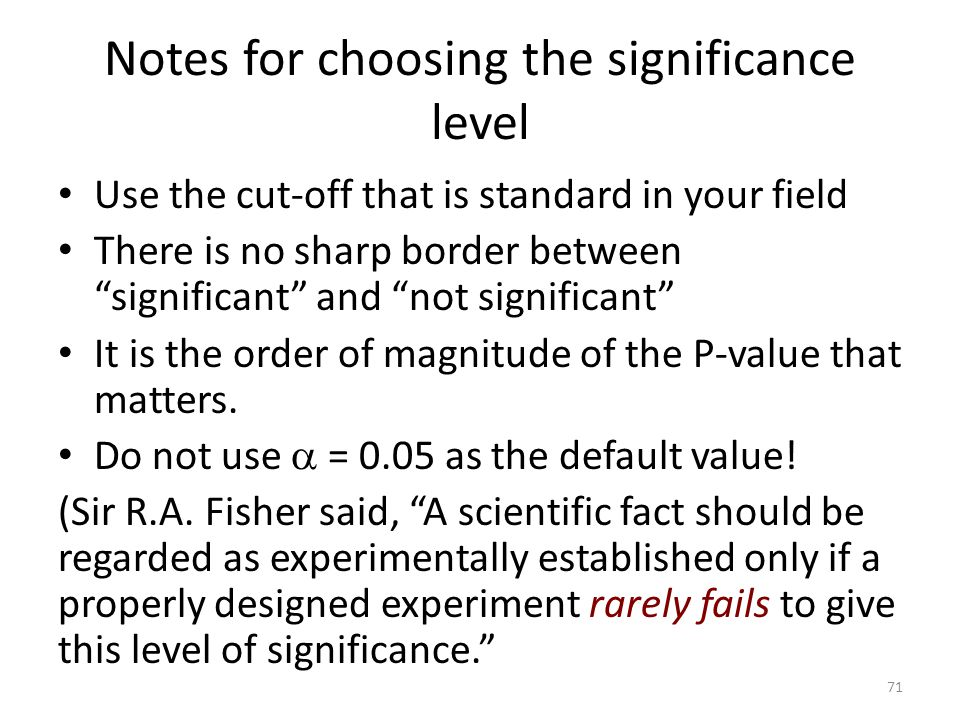 Notes for choosing the significance level Use the cut-off that is standard in your field There is no sharp border between significant and not significant It is the order of magnitude of the P-value that matters.