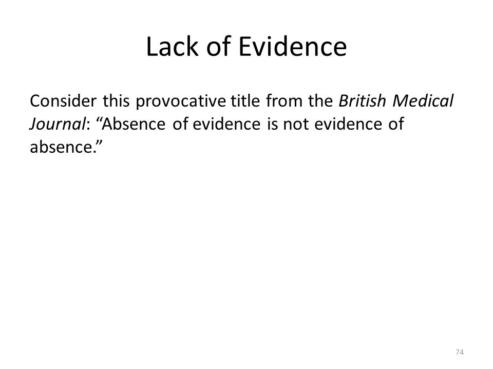 Lack of Evidence Consider this provocative title from the British Medical Journal: Absence of evidence is not evidence of absence. 74