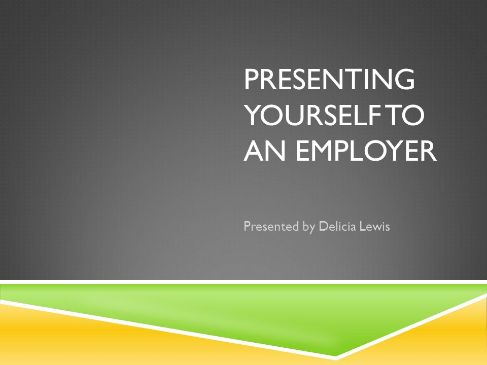 PRESENTING YOURSELF TO AN EMPLOYER Presented by Delicia Lewis