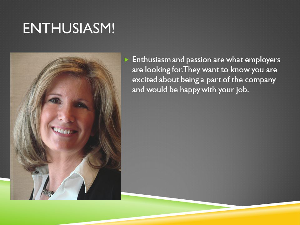 ENTHUSIASM.  Enthusiasm and passion are what employers are looking for.