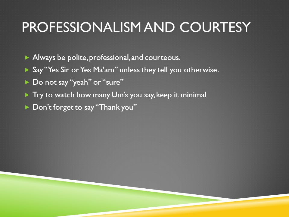 PROFESSIONALISM AND COURTESY  Always be polite, professional, and courteous.