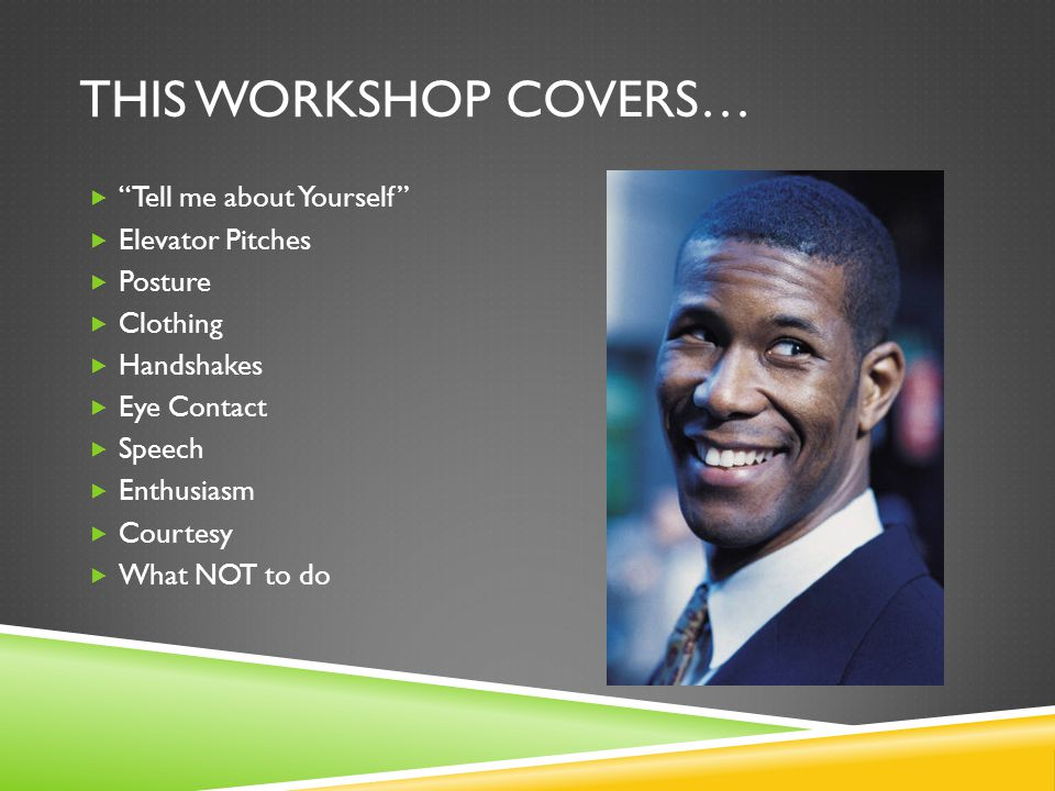 THIS WORKSHOP COVERS…  Tell me about Yourself  Elevator Pitches  Posture  Clothing  Handshakes  Eye Contact  Speech  Enthusiasm  Courtesy  What NOT to do