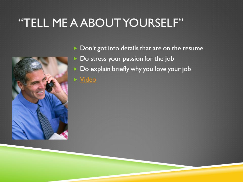TELL ME A ABOUT YOURSELF  Don't got into details that are on the resume  Do stress your passion for the job  Do explain briefly why you love your job  Video Video