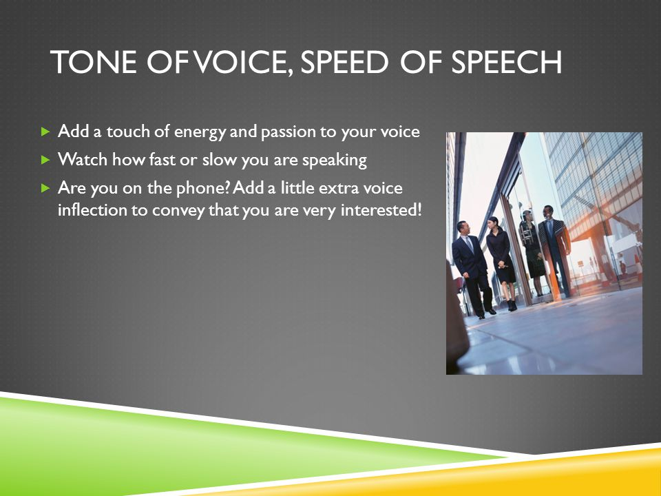 TONE OF VOICE, SPEED OF SPEECH  Add a touch of energy and passion to your voice  Watch how fast or slow you are speaking  Are you on the phone.