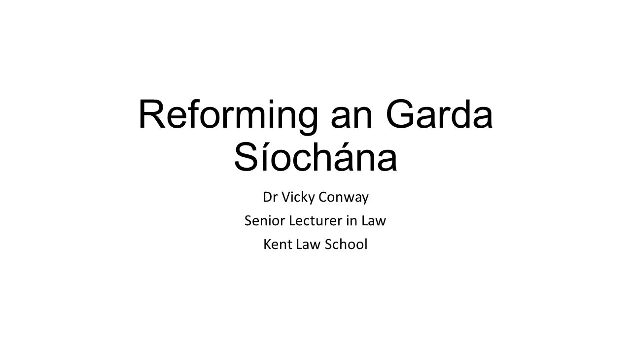 Reforming an Garda Síochána Dr Vicky Conway Senior Lecturer in Law Kent Law School