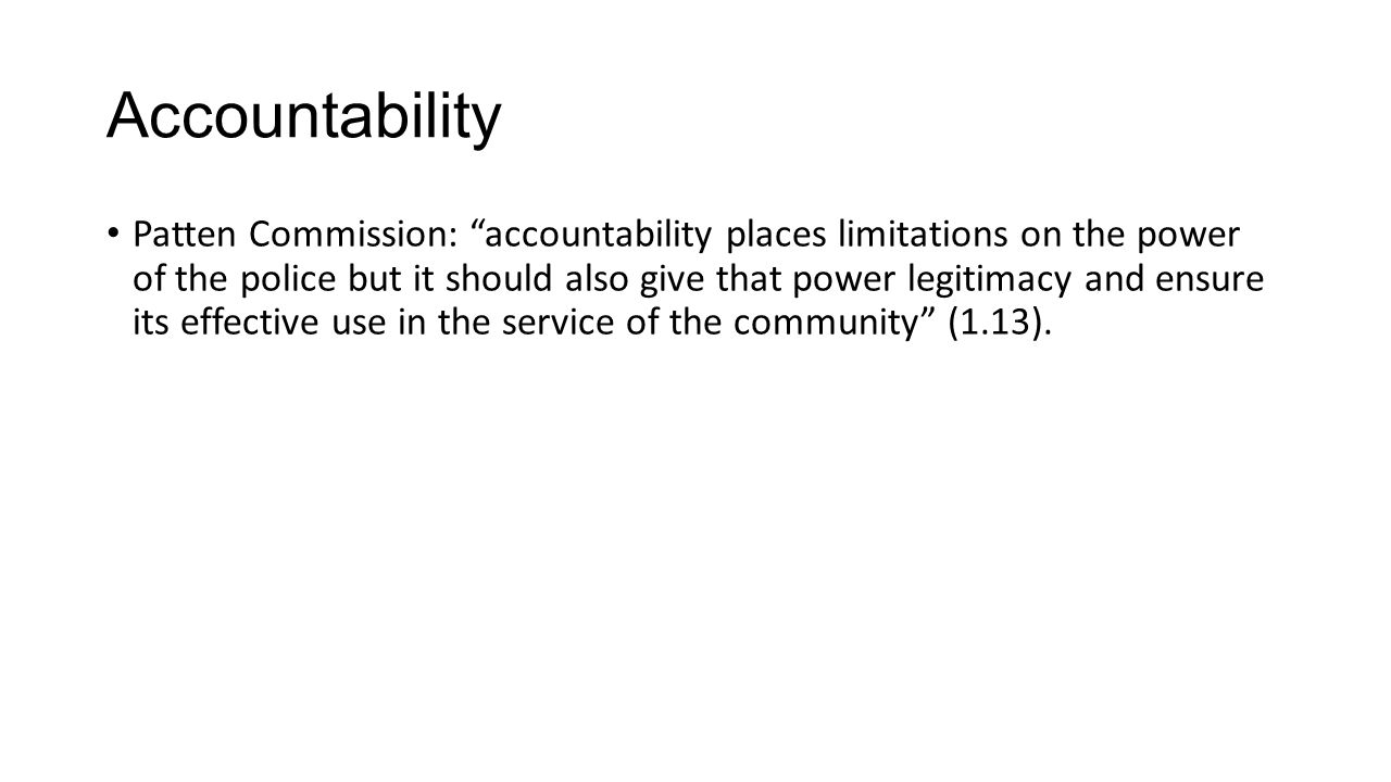 Accountability Patten Commission: accountability places limitations on the power of the police but it should also give that power legitimacy and ensure its effective use in the service of the community (1.13).