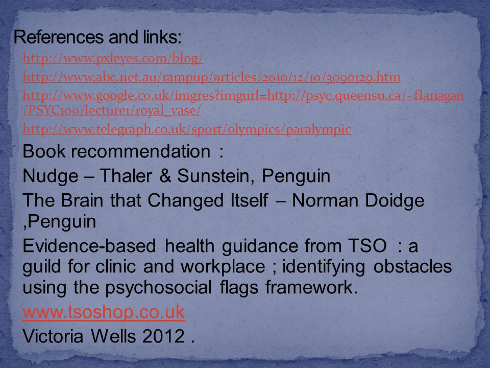 http://www.pxleyes.com/blog/ http://www.abc.net.au/rampup/articles/2010/12/10/3090129.htm http://www.google.co.uk/imgres imgurl=http://psyc.queensu.ca/~flanagan /PSYC100/lecture1/royal_vase/ http://www.telegraph.co.uk/sport/olympics/paralympic Book recommendation : Nudge – Thaler & Sunstein, Penguin The Brain that Changed Itself – Norman Doidge,Penguin Evidence-based health guidance from TSO : a guild for clinic and workplace ; identifying obstacles using the psychosocial flags framework.