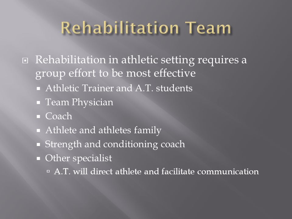  Rehabilitation in athletic setting requires a group effort to be most effective  Athletic Trainer and A.T. students  Team Physician  Coach  Athl