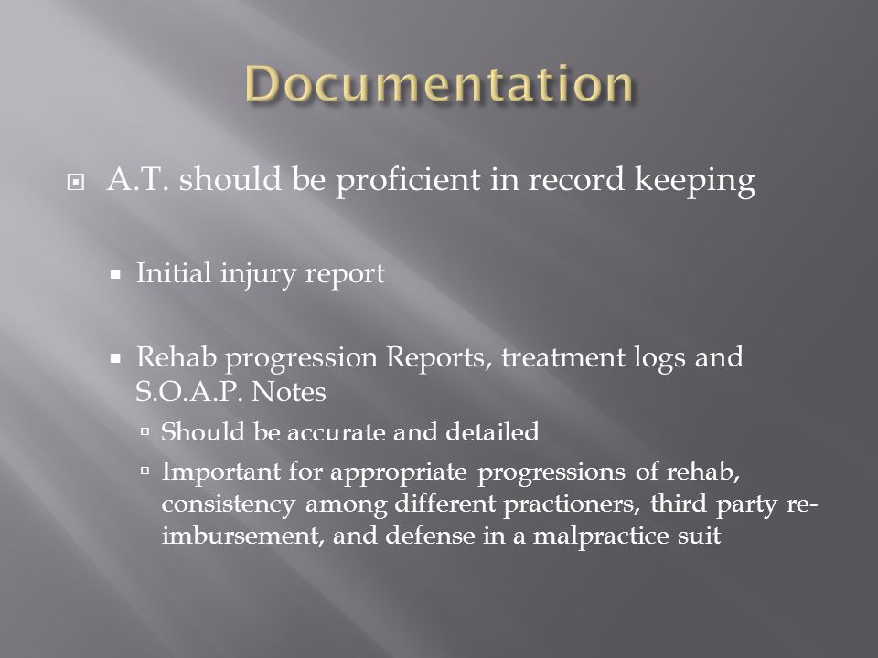  A.T. should be proficient in record keeping  Initial injury report  Rehab progression Reports, treatment logs and S.O.A.P. Notes  Should be accur