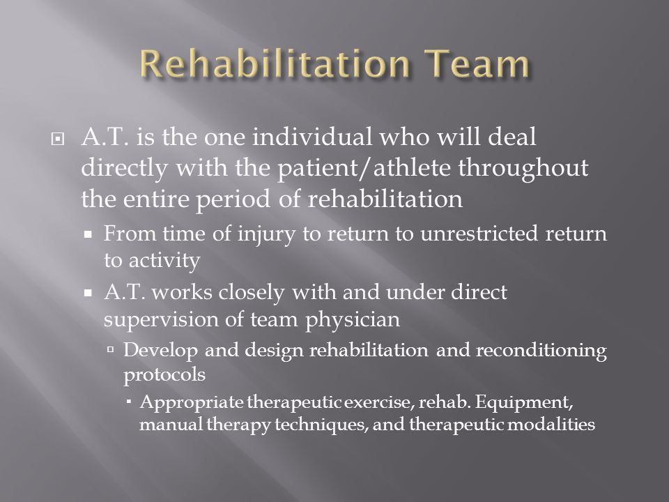  A.T. is the one individual who will deal directly with the patient/athlete throughout the entire period of rehabilitation  From time of injury to r