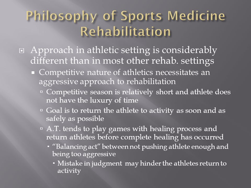  Approach in athletic setting is considerably different than in most other rehab. settings  Competitive nature of athletics necessitates an aggressi