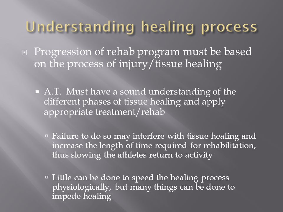  Progression of rehab program must be based on the process of injury/tissue healing  A.T. Must have a sound understanding of the different phases of