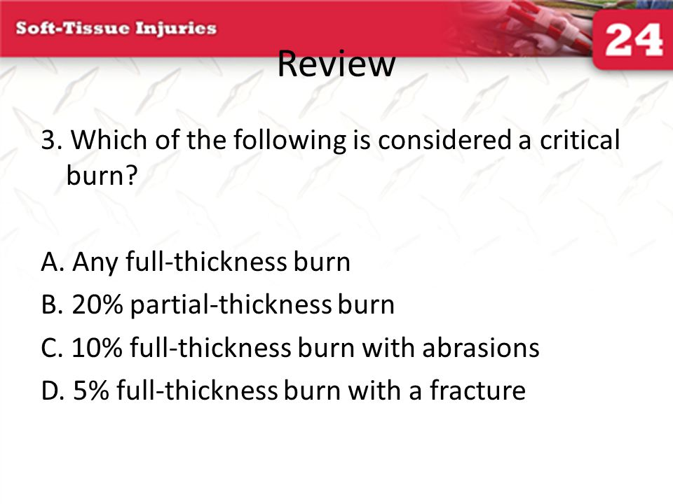 Review 3. Which of the following is considered a critical burn? A. Any full-thickness burn B. 20% partial-thickness burn C. 10% full-thickness burn wi