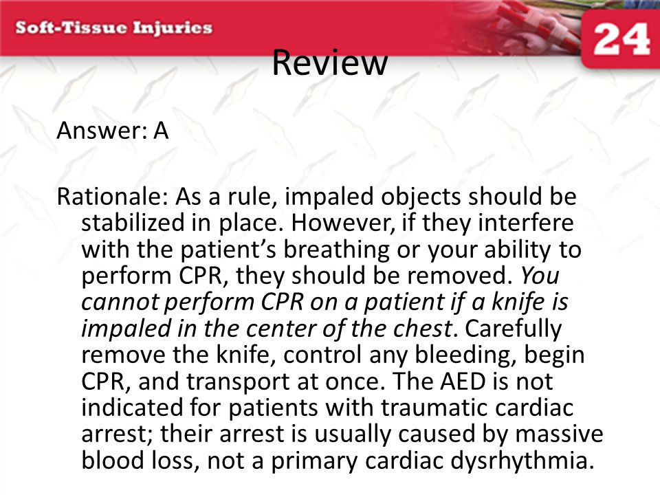 Review Answer: A Rationale: As a rule, impaled objects should be stabilized in place. However, if they interfere with the patient's breathing or your