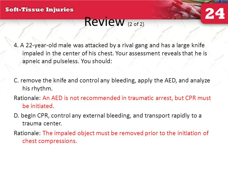 Review (2 of 2) 4. A 22-year-old male was attacked by a rival gang and has a large knife impaled in the center of his chest. Your assessment reveals t