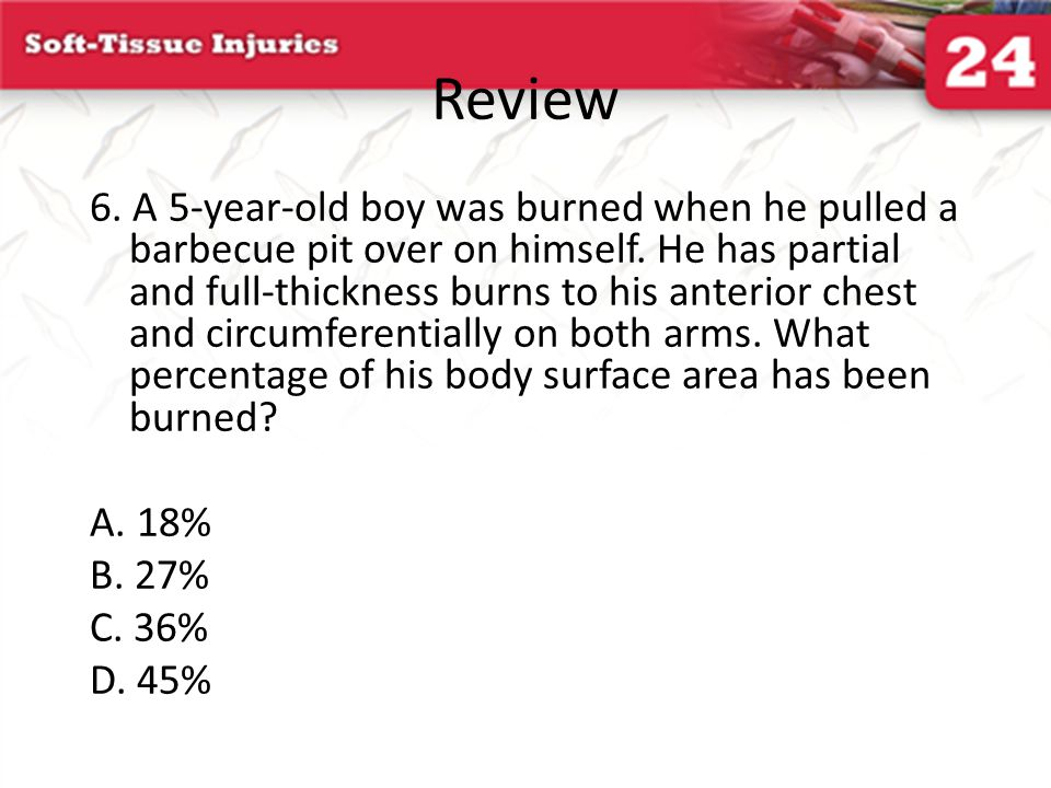 Review 6. A 5-year-old boy was burned when he pulled a barbecue pit over on himself. He has partial and full-thickness burns to his anterior chest and