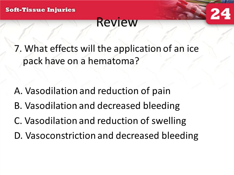 Review 7. What effects will the application of an ice pack have on a hematoma? A. Vasodilation and reduction of pain B. Vasodilation and decreased ble