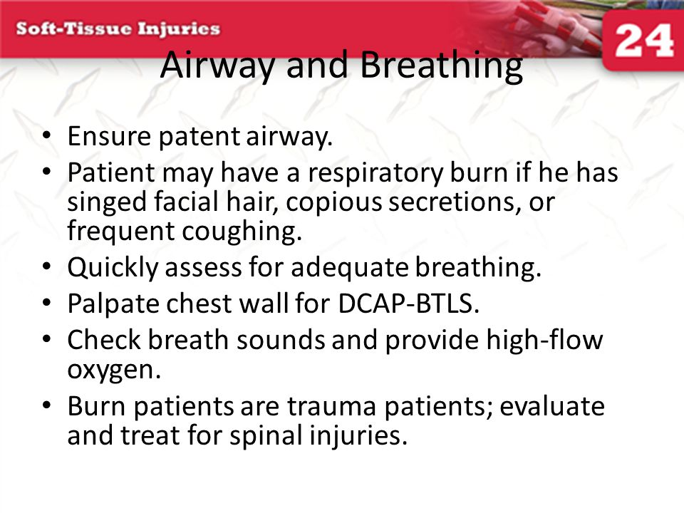 Airway and Breathing Ensure patent airway. Patient may have a respiratory burn if he has singed facial hair, copious secretions, or frequent coughing.