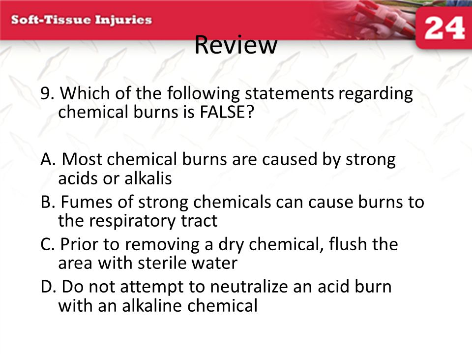 Review 9. Which of the following statements regarding chemical burns is FALSE? A. Most chemical burns are caused by strong acids or alkalis B. Fumes o