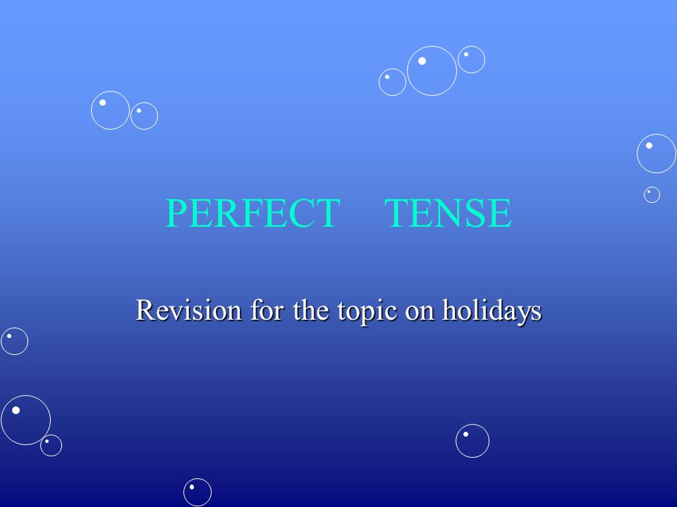 PERFECT TENSE Revision for the topic on holidays