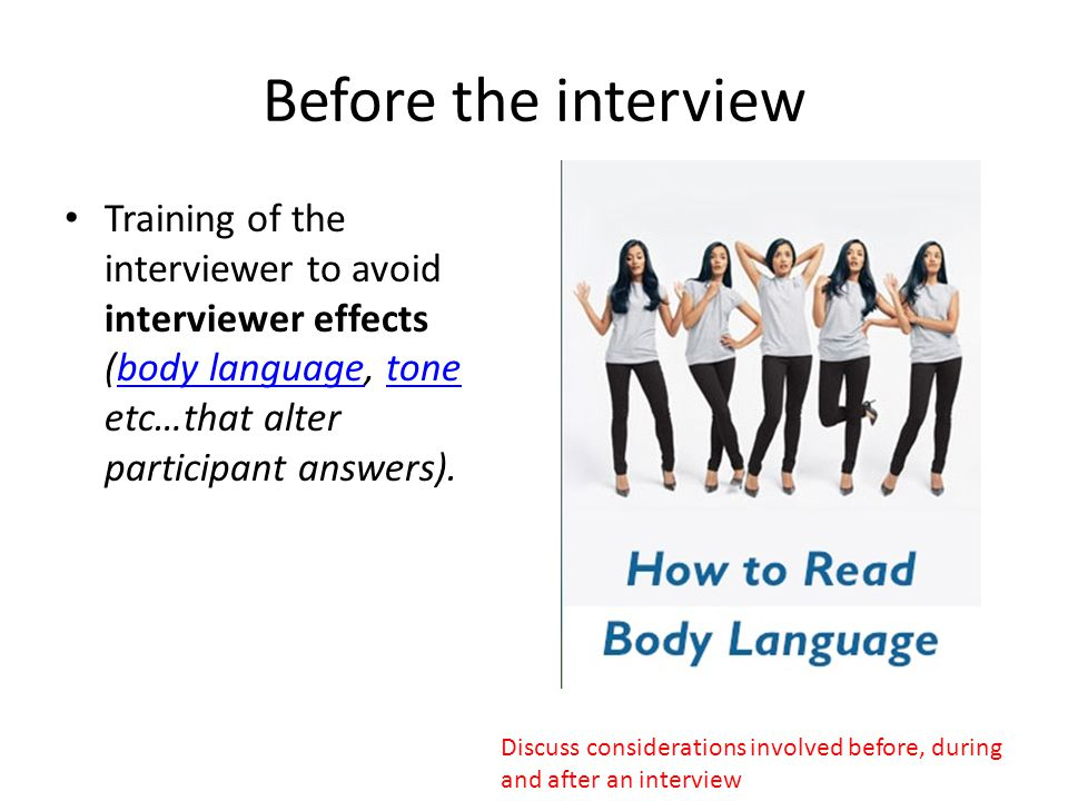 Before the interview Training of the interviewer to avoid interviewer effects (body language, tone etc…that alter participant answers).body languageto