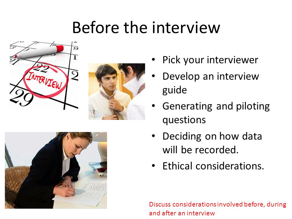 Before the interview Pick your interviewer Develop an interview guide Generating and piloting questions Deciding on how data will be recorded. Ethical
