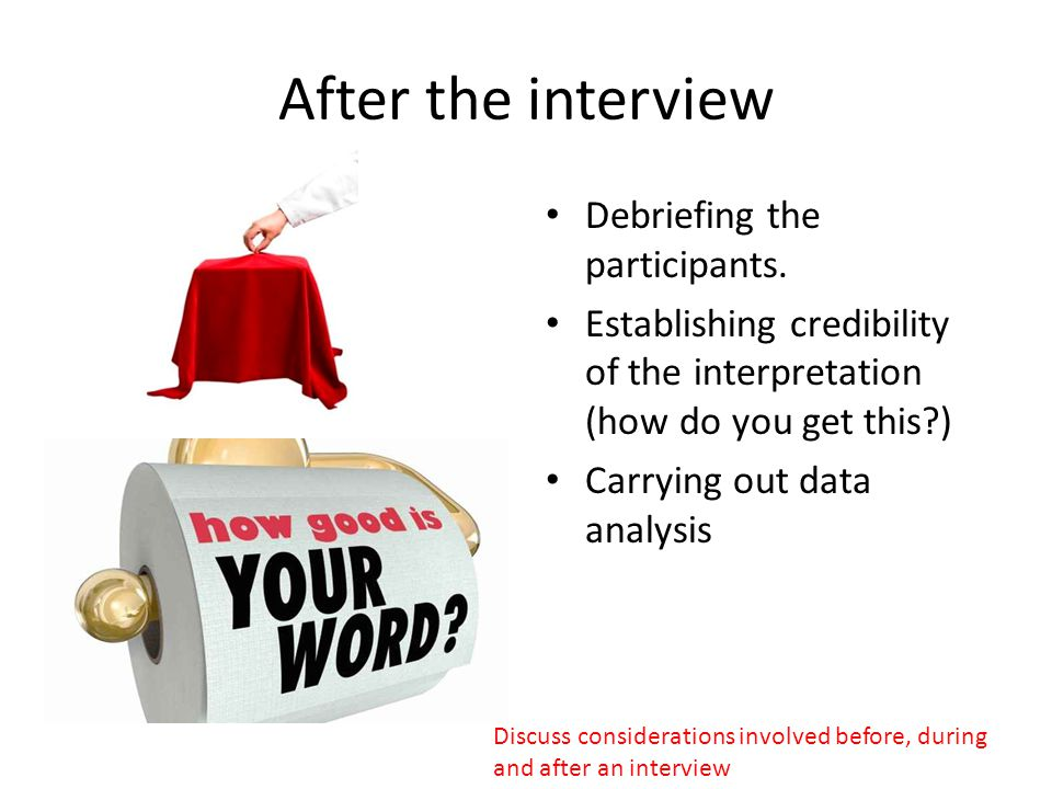After the interview Debriefing the participants. Establishing credibility of the interpretation (how do you get this?) Carrying out data analysis Disc