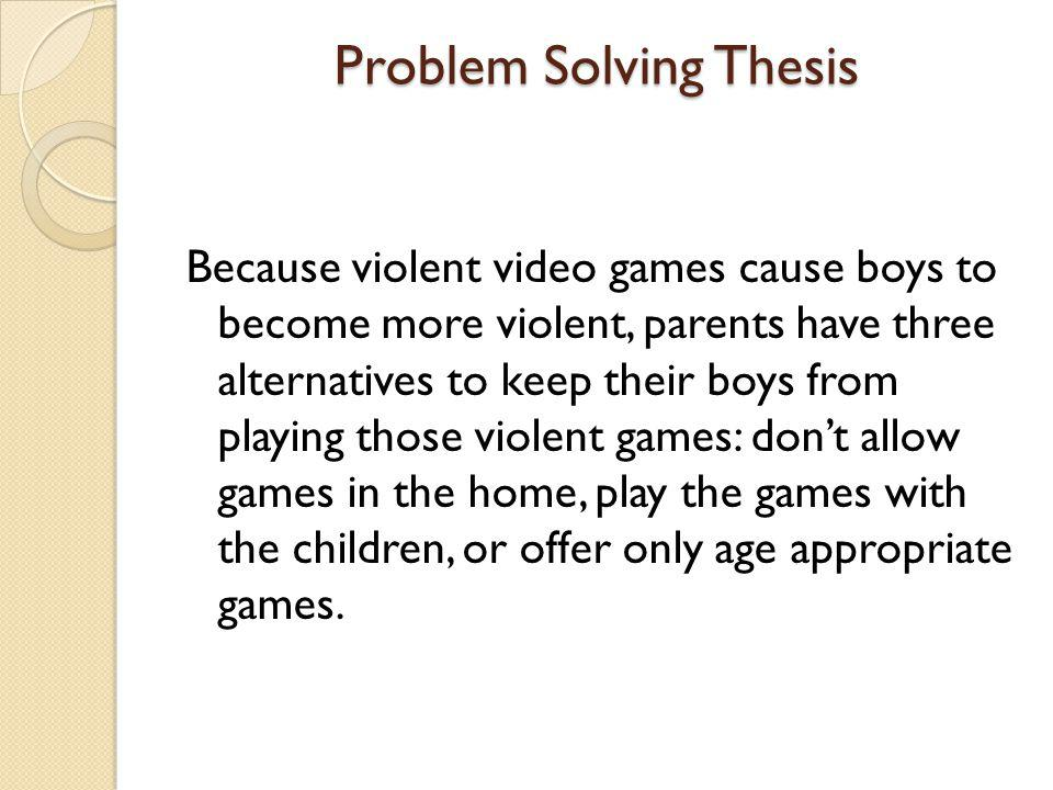 Problem Solving Thesis Because violent video games cause boys to become more violent, parents have three alternatives to keep their boys from playing those violent games: don't allow games in the home, play the games with the children, or offer only age appropriate games.