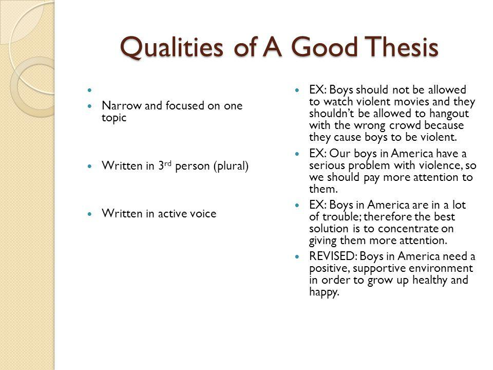 Qualities of A Good Thesis Narrow and focused on one topic Written in 3 rd person (plural) Written in active voice EX: Boys should not be allowed to watch violent movies and they shouldn't be allowed to hangout with the wrong crowd because they cause boys to be violent.
