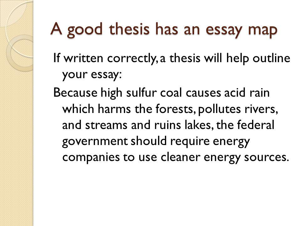 A good thesis has an essay map If written correctly, a thesis will help outline your essay: Because high sulfur coal causes acid rain which harms the forests, pollutes rivers, and streams and ruins lakes, the federal government should require energy companies to use cleaner energy sources.