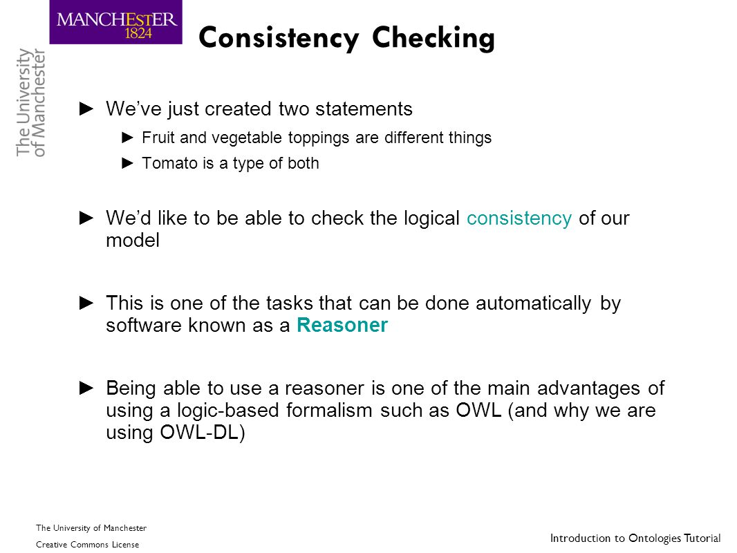 Introduction to Ontologies Tutorial The University of Manchester Creative Commons License Consistency Checking ►We've just created two statements ►Fru