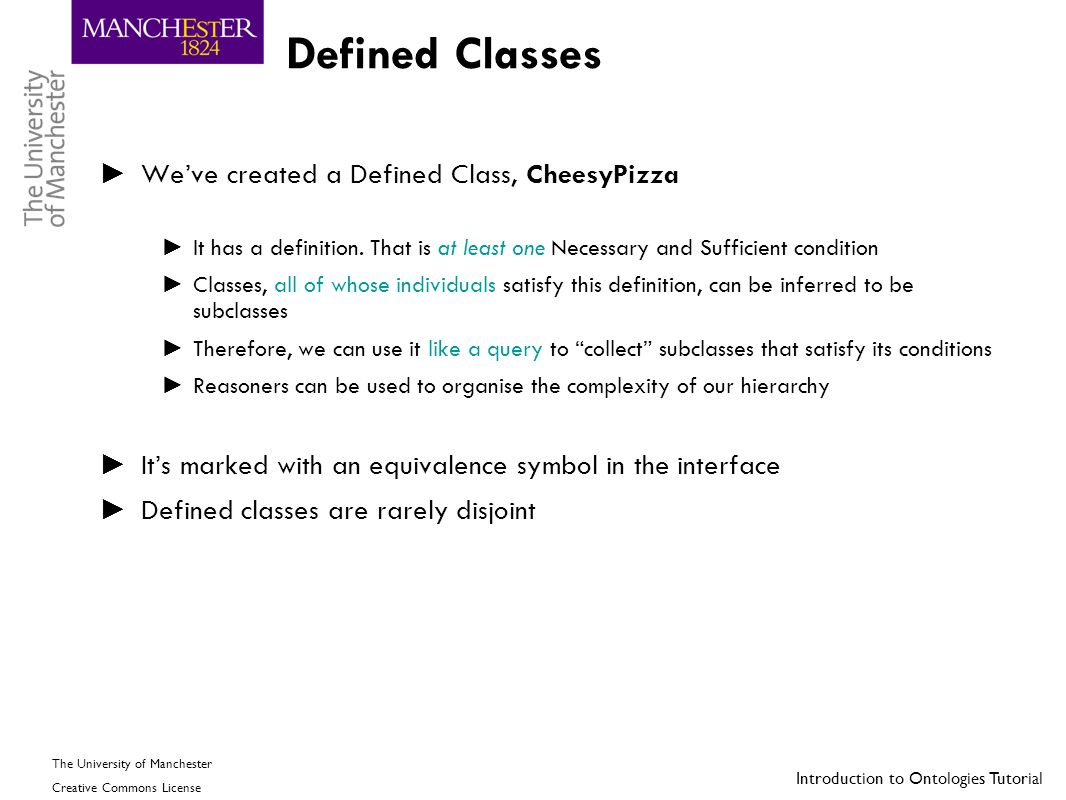 Introduction to Ontologies Tutorial The University of Manchester Creative Commons License Defined Classes ► We've created a Defined Class, CheesyPizza