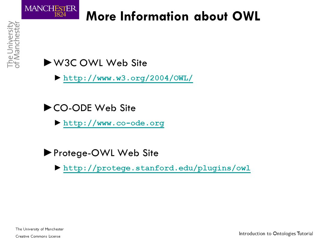 Introduction to Ontologies Tutorial The University of Manchester Creative Commons License More Information about OWL ► W3C OWL Web Site ► http://www.w