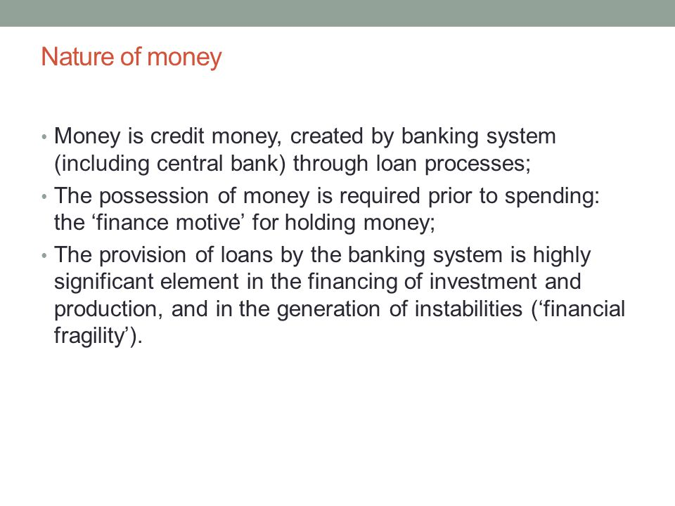 Nature of money Money is credit money, created by banking system (including central bank) through loan processes; The possession of money is required