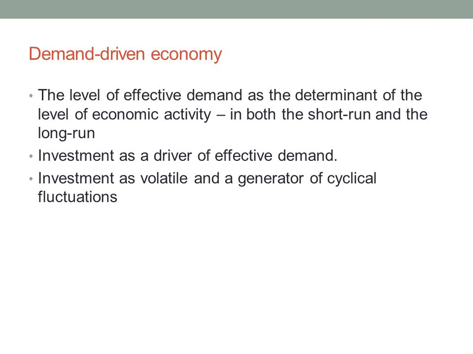 Demand-driven economy The level of effective demand as the determinant of the level of economic activity – in both the short-run and the long-run Inve
