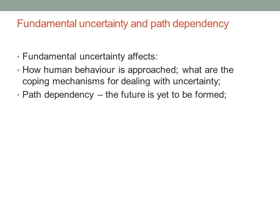 Fundamental uncertainty and path dependency Fundamental uncertainty affects: How human behaviour is approached; what are the coping mechanisms for dea